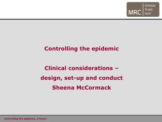 Controlling the epidemic Clinical considerations � design, set-up and conduct Sheena McCormack