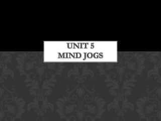 UNIT 5  MIND JOGS
