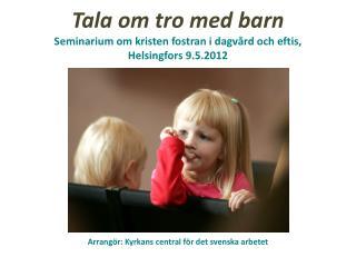 Tala om tro med barn Seminarium om kristen fostran i dagvård och  eftis , Helsingfors  9 .5.2012