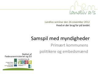 Landlivs seminar den 24.november 2012 Hvad  er der brug for på  landet Samspil med myndigheder