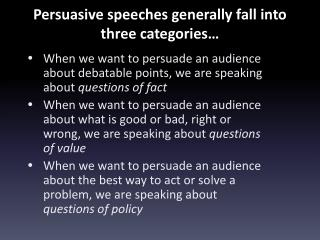 Persuasive speeches generally fall into three categories…