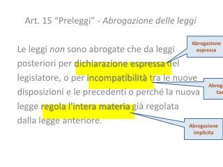 """Art. 15  """"Preleggi"""" -  Abrogazione delle leggi Le leggi  non  sono abrogate che da leggi"""
