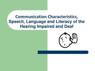Communication Characteristics,  Speech , Language and Literacy of the Hearing Impaired and Deaf