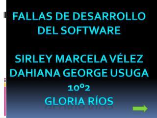 Fallas de desarrollo Del software Sirley marcela Vélez Dahiana George usuga 10º2 Gloria ríos