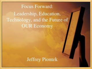 Focus Forward:  Leadership, Education, Technology, and the Future of OUR Economy