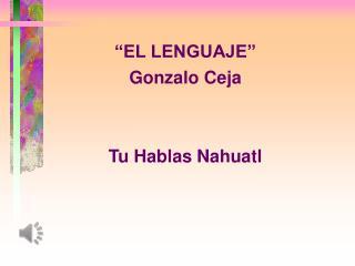 """""""EL LENGUAJE"""" Gonzalo Ceja Tu Hablas  Nahuatl"""
