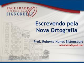 Escrevendo pela Nova Ortografia Prof.  Roberto  Nunes Bittencourt rnb.roberto@gmail.com
