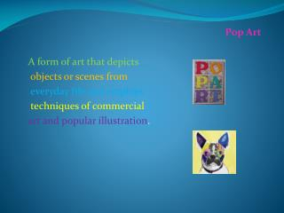 Pop  Art A form of art that depicts   objects or scenes from everyday life and employs