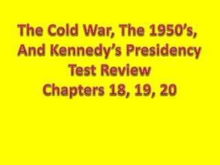 The Cold War, The 1950's,  And Kennedy's Presidency Test Review Chapters 18, 19, 20