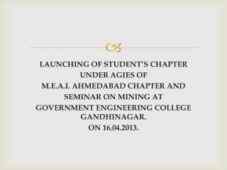 LAUNCHING OF STUDENT'S CHAPTER UNDER AGIES OF M.E.A.I. AHMEDABAD CHAPTER AND SEMINAR ON MINING AT