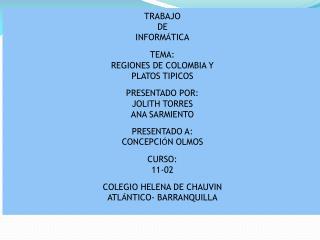 TRABAJO DE INFORM Á TICA TEMA: REGIONES DE COLOMBIA Y PLATOS TIPICOS PRESENTADO POR: JOLITH TORRES