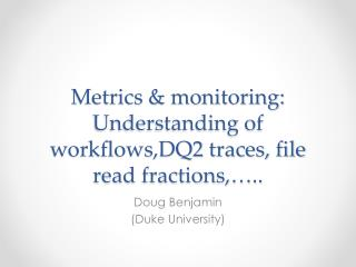 Metrics & monitoring: Understanding of workflows,DQ2 traces, file read fractions,…..