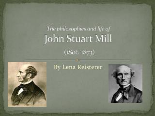 The philosophies and life of John Stuart Mill (1806-1873)