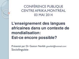 CONFÉRENCE PUBLIQUE CENTRE AFRIKA,MONTRÉAL 03 MAI 2014
