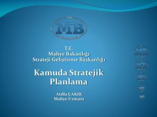 T.C.   Maliye Bakanlığı Strateji Geliştirme Başkanlığı Kamuda Stratejik  Planlama Atilla ÇAKIR