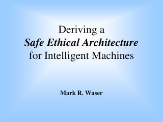 Deriving a  Safe Ethical Architecture for Intelligent Machines