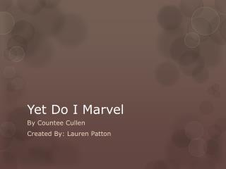 Yet Do I Marvel