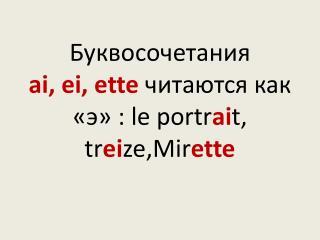 Буквосочетания  ai, ei, ette читаются как «э»  :  le portr ai t, tr ei ze,Mir ette