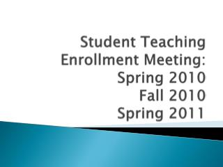 Student Teaching Enrollment Meeting:   Spring 2010  Fall 2010 Spring 2011