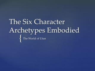 The Six Character Archetypes Embodied