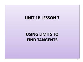 UNIT 1B LESSON 7 USING LIMITS TO FIND TANGENTS