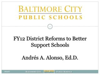 FY12 District Reforms to Better Support Schools Andrés A. Alonso, Ed.D.