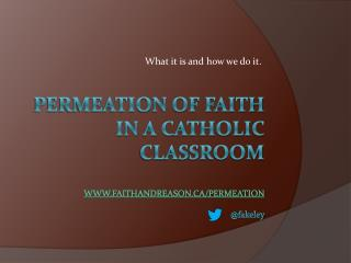 Permeation of Faith in a Catholic  Classroom www.faithandreason.ca/permeation @ fakeley