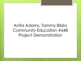Anita Adams, Tammy  Bibbs Community Education #648 Project Demonstration