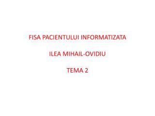 FISA PACIENTULUI INFORMATIZATA ILEA MIHAIL-OVIDIU TEMA 2