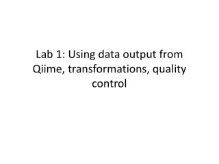 Lab 1: Using  data output from  Qiime , transformations, quality control