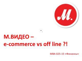 М.ВИДЕО –  e-commerce  vs  off line  ?!