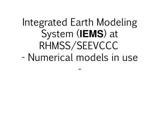 Integrated Earth Modeling System ( IEMS ) at RHMSS /SEEVCCC - Numerical models in use -