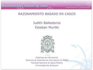 RAZONAMIENTO BASADO EN CASOS Judith Ballesteros Esteban Murillo Sistemas de información