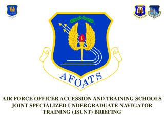 AIR FORCE OFFICER ACCESSION AND TRAINING SCHOOLS JOINT SPECIALIZED UNDERGRADUATE NAVIGATOR TRAINING JSUNT BRIEFING