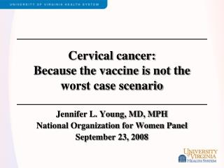 Cervical cancer:  Because the vaccine is not the worst case scenario
