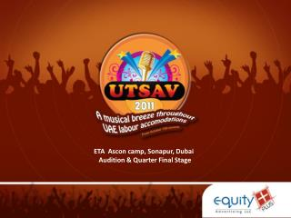 ETA   Ascon  camp,  Sonapur , Dubai    Audition & Quarter Final Stage