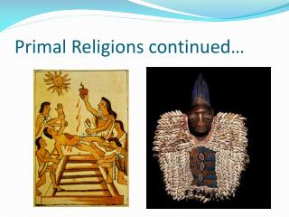 Primal Religions continued…
