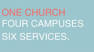 ONE CHURCH FOUR CAMPUSES SIX SERVICES .