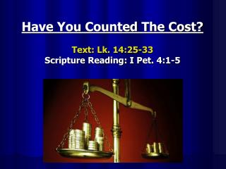 Have You Counted The Cost? Text:  Lk. 14:25-33 Scripture Reading:  I Pet. 4:1-5