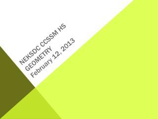 NEKSDC CCSSM HS Geometry February 12, 2013