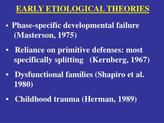EARLY ETIOLOGICAL THEORIES •   Phase-specific developmental failure    (Masterson, 1975)