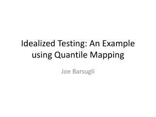 Idealized Testing: An Example using  Quantile  Mapping