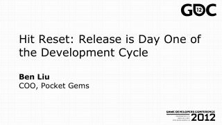 Hit Reset:  Release  is Day One of  the Development  Cycle Ben Liu COO, Pocket Gems