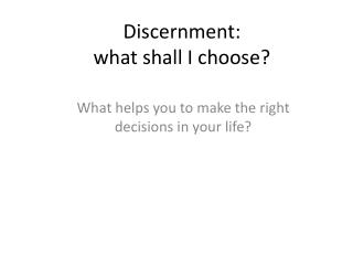 Discernment:  what shall I choose?