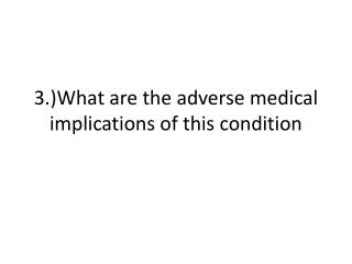 3.)What are the adverse medical implications of this condition
