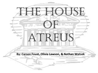 The House       of  Atreus By: Carson Foust, Olivia Lawson, & Nathan  Watsek