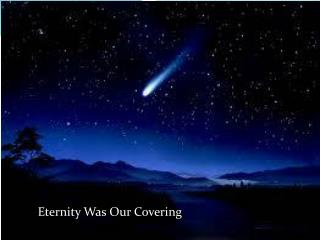 Eternity Was Our Covering …