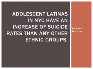 Adolescent  Latinas  in NYC have an increase of suicide rates than any other ethnic groups.