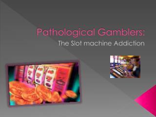Pathological Gamblers: