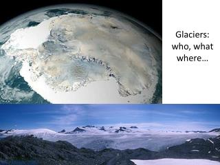 Glaciers:  who, what where…